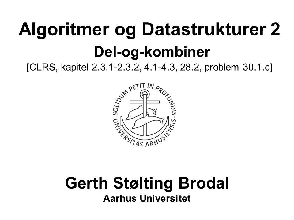 Algoritmer og Datastrukturer 2 Del-og-kombiner [CLRS, kapitel 2.3.1-2.3.2, 4.1-4.3, 28.2, problem 30.1.c]